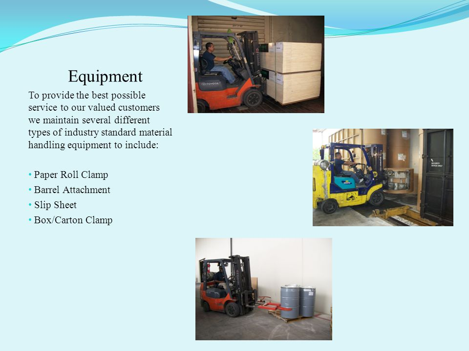 Equipment To provide the best possible service to our valued customers we maintain several different types of industry standard material handling equipment to include: Paper Roll Clamp Barrel Attachment Slip Sheet Box/Carton Clamp