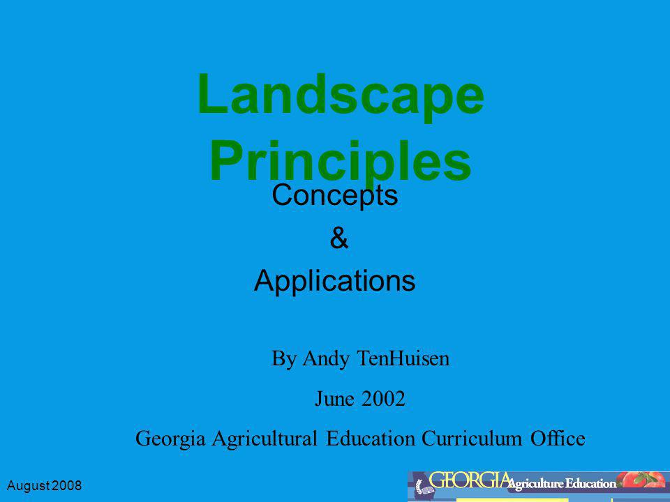 August 2008 Landscape Principles Concepts & Applications By Andy TenHuisen June 2002 Georgia Agricultural Education Curriculum Office