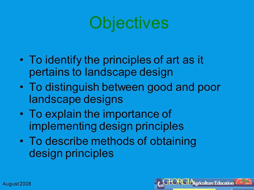 August 2008 Objectives To identify the principles of art as it pertains to landscape design To distinguish between good and poor landscape designs To explain the importance of implementing design principles To describe methods of obtaining design principles