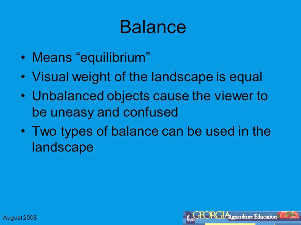 August 2008 Balance Means equilibrium Visual weight of the landscape is equal Unbalanced objects cause the viewer to be uneasy and confused Two types of balance can be used in the landscape