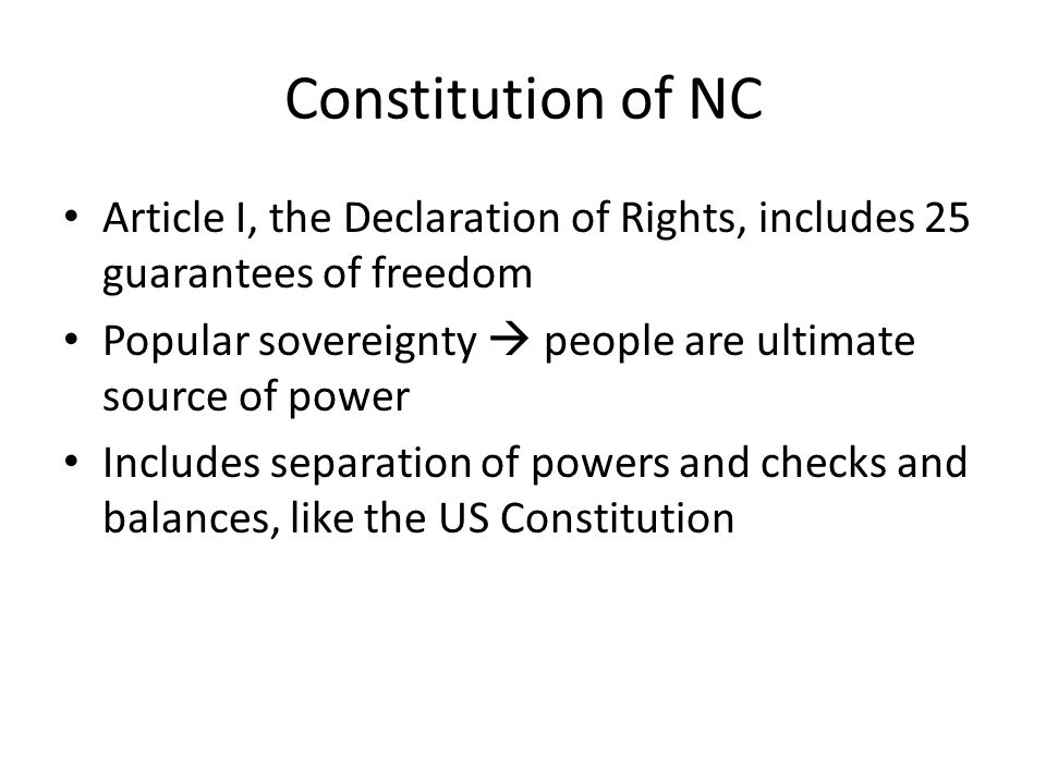Constitution of NC Article I, the Declaration of Rights, includes 25 guarantees of freedom Popular sovereignty  people are ultimate source of power Includes separation of powers and checks and balances, like the US Constitution