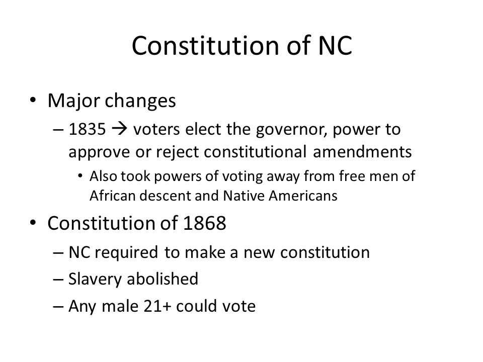 Constitution of NC Major changes – 1835  voters elect the governor, power to approve or reject constitutional amendments Also took powers of voting away from free men of African descent and Native Americans Constitution of 1868 – NC required to make a new constitution – Slavery abolished – Any male 21+ could vote