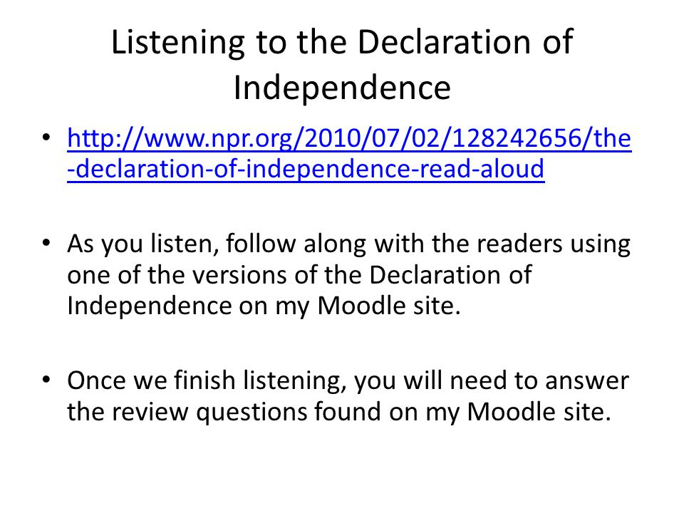 Listening to the Declaration of Independence   -declaration-of-independence-read-aloud   -declaration-of-independence-read-aloud As you listen, follow along with the readers using one of the versions of the Declaration of Independence on my Moodle site.
