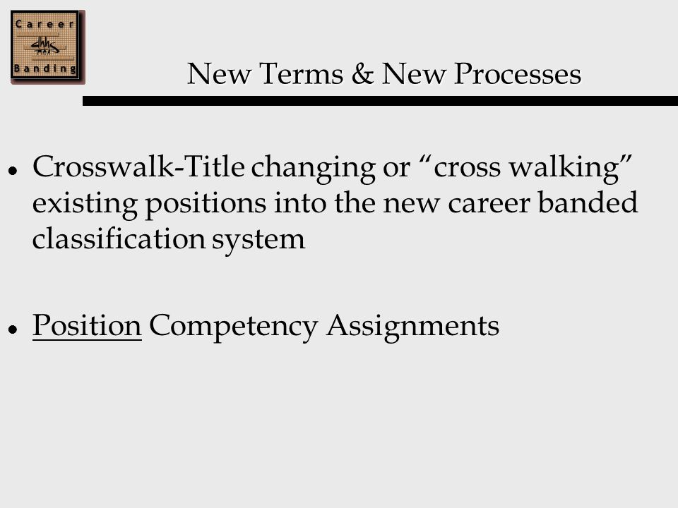 New Terms & New Processes Crosswalk-Title changing or cross walking existing positions into the new career banded classification system Position Competency Assignments