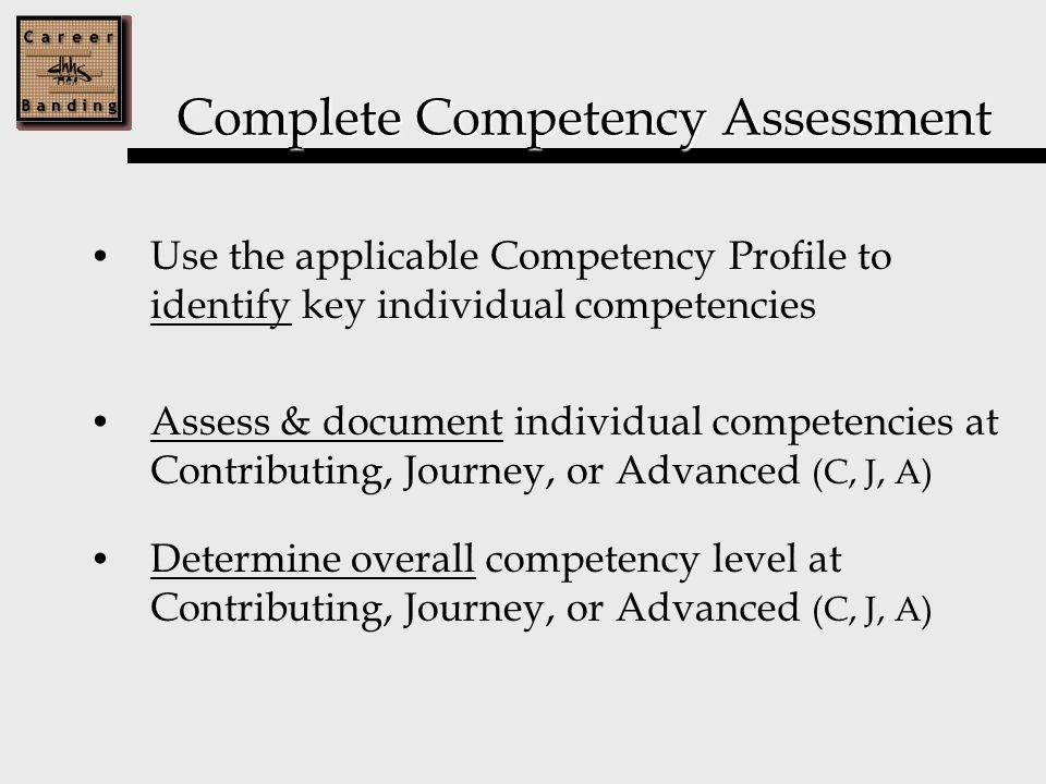 Complete Competency Assessment Use the applicable Competency Profile to identify key individual competencies Assess & document individual competencies at Contributing, Journey, or Advanced (C, J, A) Determine overall competency level at Contributing, Journey, or Advanced (C, J, A)