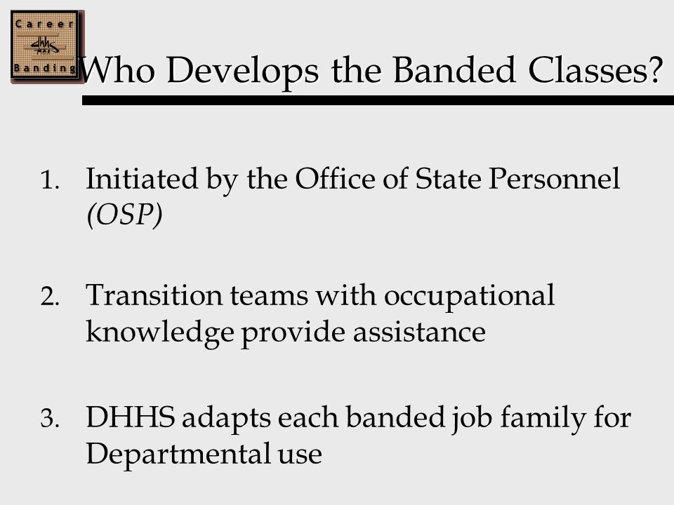 Who Develops the Banded Classes. 1. Initiated by the Office of State Personnel (OSP) 2.