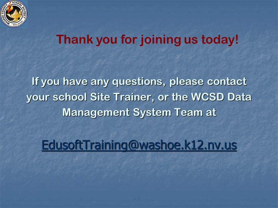 If you have any questions, please contact your school Site Trainer, or the WCSD Data Management System Team at EdusoftTraining@washoe.k12.nv.us Thank