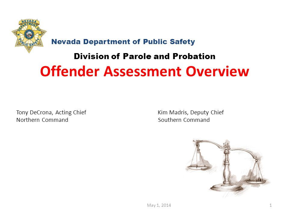 May 1, 20141 Division of Parole and Probation Offender Assessment Overview Tony DeCrona, Acting Chief Kim Madris, Deputy Chief Northern Command Southern Command Nevada Department of Public Safety
