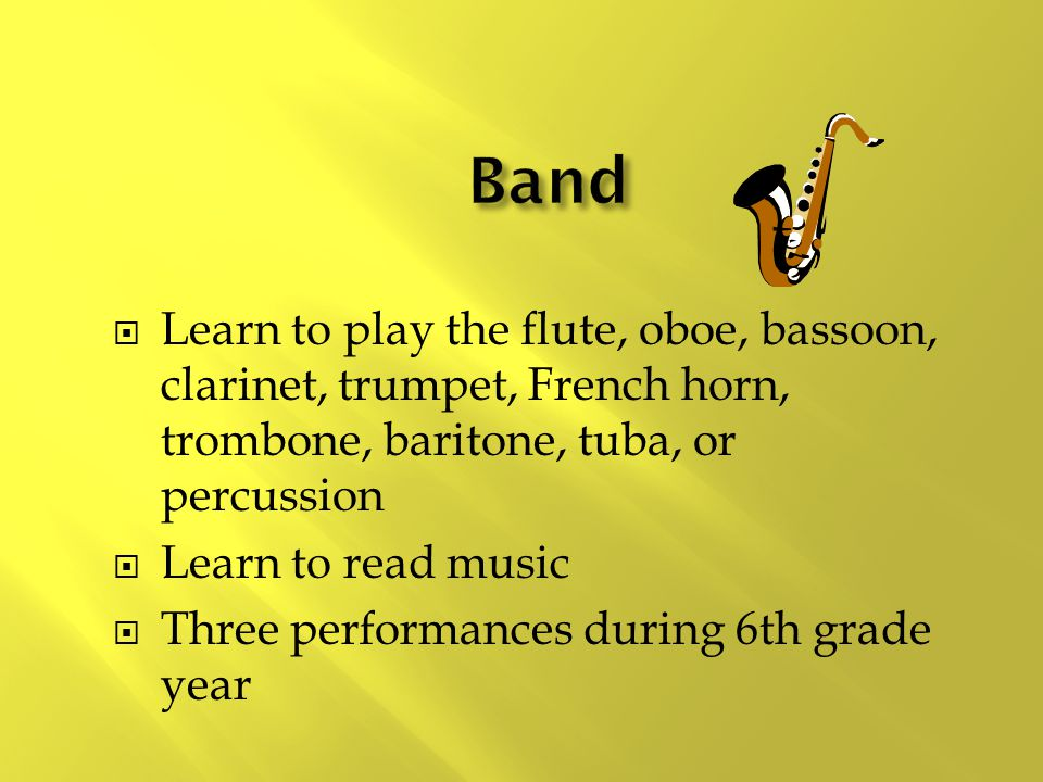  Learn to play the flute, oboe, bassoon, clarinet, trumpet, French horn, trombone, baritone, tuba, or percussion  Learn to read music  Three performances during 6th grade year