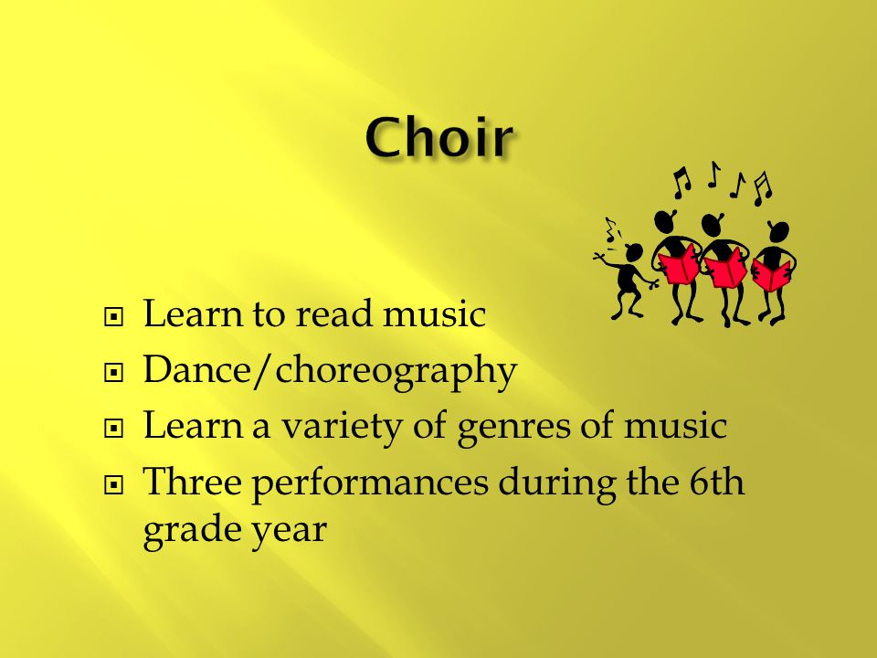  Learn to read music  Dance/choreography  Learn a variety of genres of music  Three performances during the 6th grade year