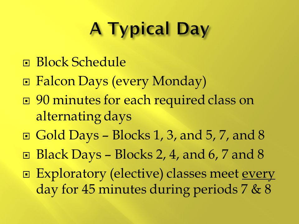 Block Schedule  Falcon Days (every Monday)  90 minutes for each required class on alternating days  Gold Days – Blocks 1, 3, and 5, 7, and 8  Bl