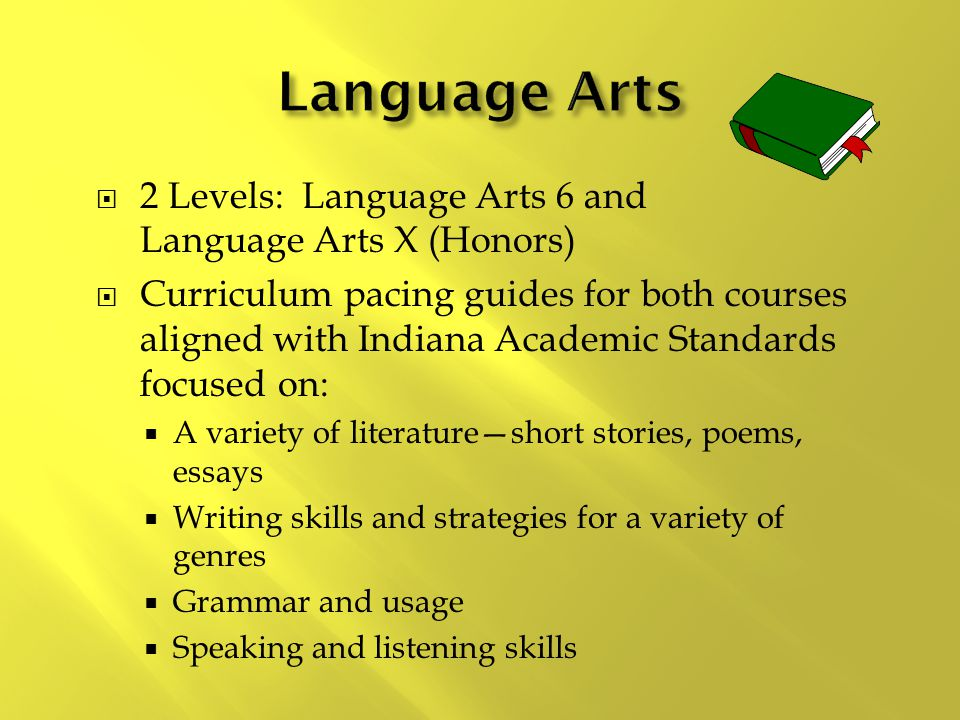  2 Levels: Language Arts 6 and Language Arts X (Honors)  Curriculum pacing guides for both courses aligned with Indiana Academic Standards focused on:  A variety of literature—short stories, poems, essays  Writing skills and strategies for a variety of genres  Grammar and usage  Speaking and listening skills