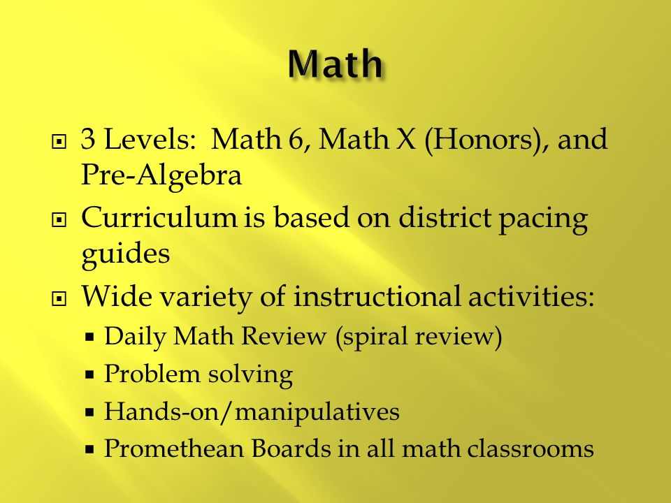  3 Levels: Math 6, Math X (Honors), and Pre-Algebra  Curriculum is based on district pacing guides  Wide variety of instructional activities:  Daily Math Review (spiral review)  Problem solving  Hands-on/manipulatives  Promethean Boards in all math classrooms Technology