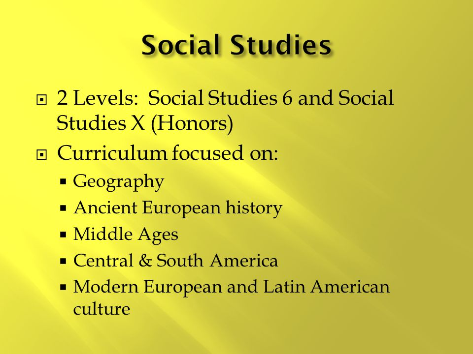  2 Levels: Social Studies 6 and Social Studies X (Honors)  Curriculum focused on:  Geography  Ancient European history  Middle Ages  Central & S