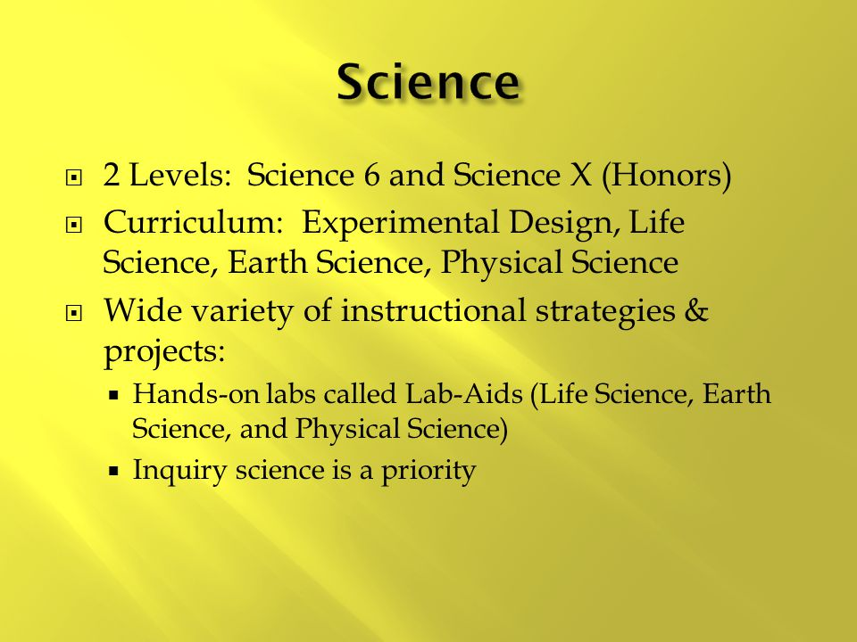  2 Levels: Science 6 and Science X (Honors)  Curriculum: Experimental Design, Life Science, Earth Science, Physical Science  Wide variety of instructional strategies & projects:  Hands-on labs called Lab-Aids (Life Science, Earth Science, and Physical Science)  Inquiry science is a priority