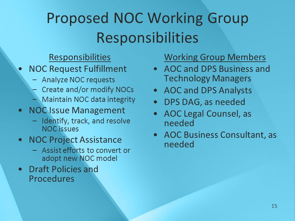 15 Proposed NOC Working Group Responsibilities Responsibilities NOC Request Fulfillment –Analyze NOC requests –Create and/or modify NOCs –Maintain NOC data integrity NOC Issue Management –Identify, track, and resolve NOC issues NOC Project Assistance –Assist efforts to convert or adopt new NOC model Draft Policies and Procedures Working Group Members AOC and DPS Business and Technology Managers AOC and DPS Analysts DPS DAG, as needed AOC Legal Counsel, as needed AOC Business Consultant, as needed