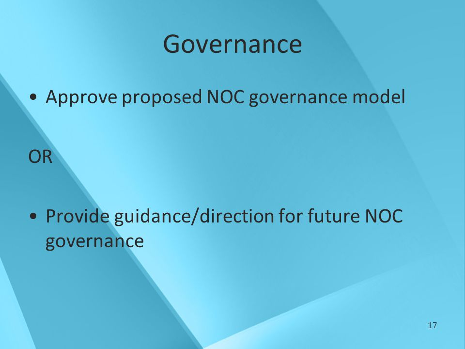 17 Governance Approve proposed NOC governance model OR Provide guidance/direction for future NOC governance