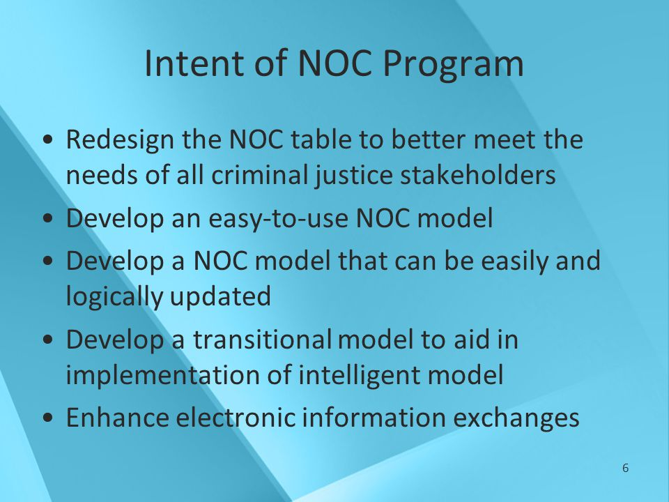 6 Intent of NOC Program Redesign the NOC table to better meet the needs of all criminal justice stakeholders Develop an easy-to-use NOC model Develop a NOC model that can be easily and logically updated Develop a transitional model to aid in implementation of intelligent model Enhance electronic information exchanges