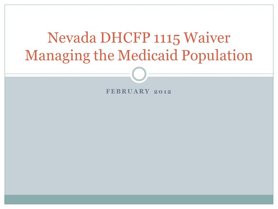 FEBRUARY 2012 Nevada DHCFP 1115 Waiver Managing the Medicaid Population