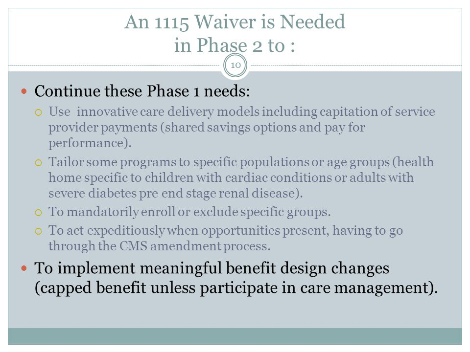 An 1115 Waiver is Needed in Phase 2 to : Continue these Phase 1 needs:  Use innovative care delivery models including capitation of service provider payments (shared savings options and pay for performance).