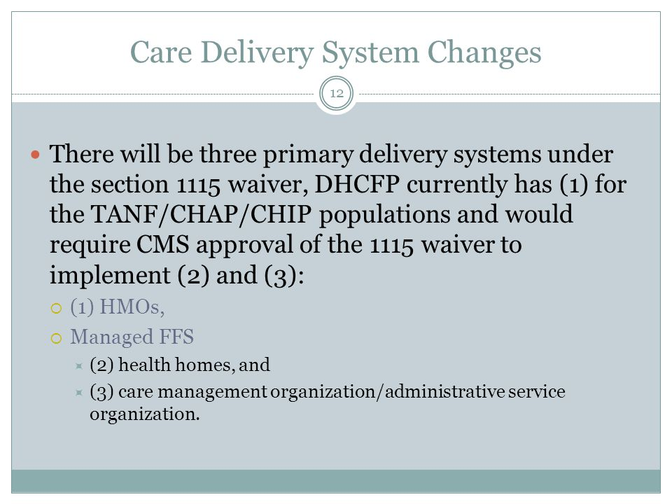 Care Delivery System Changes There will be three primary delivery systems under the section 1115 waiver, DHCFP currently has (1) for the TANF/CHAP/CHIP populations and would require CMS approval of the 1115 waiver to implement (2) and (3):  (1) HMOs,  Managed FFS  (2) health homes, and  (3) care management organization/administrative service organization.