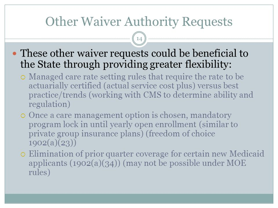 Other Waiver Authority Requests These other waiver requests could be beneficial to the State through providing greater flexibility:  Managed care rate setting rules that require the rate to be actuarially certified (actual service cost plus) versus best practice/trends (working with CMS to determine ability and regulation)  Once a care management option is chosen, mandatory program lock in until yearly open enrollment (similar to private group insurance plans) (freedom of choice 1902(a)(23))  Elimination of prior quarter coverage for certain new Medicaid applicants (1902(a)(34)) (may not be possible under MOE rules) 14
