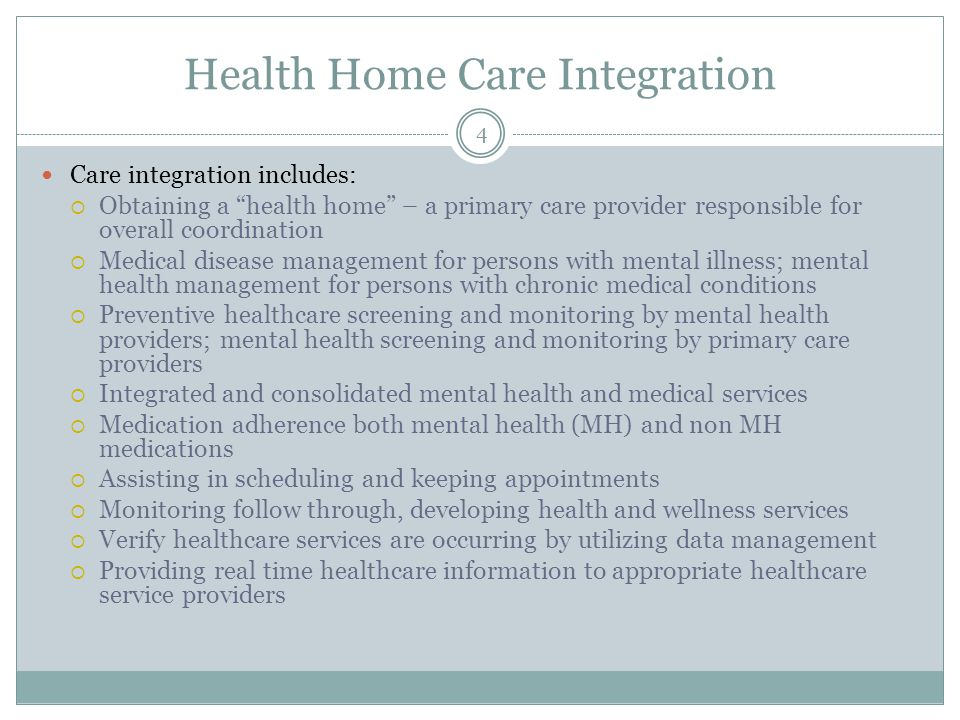 Health Home Care Integration Care integration includes:  Obtaining a health home – a primary care provider responsible for overall coordination  Medical disease management for persons with mental illness; mental health management for persons with chronic medical conditions  Preventive healthcare screening and monitoring by mental health providers; mental health screening and monitoring by primary care providers  Integrated and consolidated mental health and medical services  Medication adherence both mental health (MH) and non MH medications  Assisting in scheduling and keeping appointments  Monitoring follow through, developing health and wellness services  Verify healthcare services are occurring by utilizing data management  Providing real time healthcare information to appropriate healthcare service providers 4