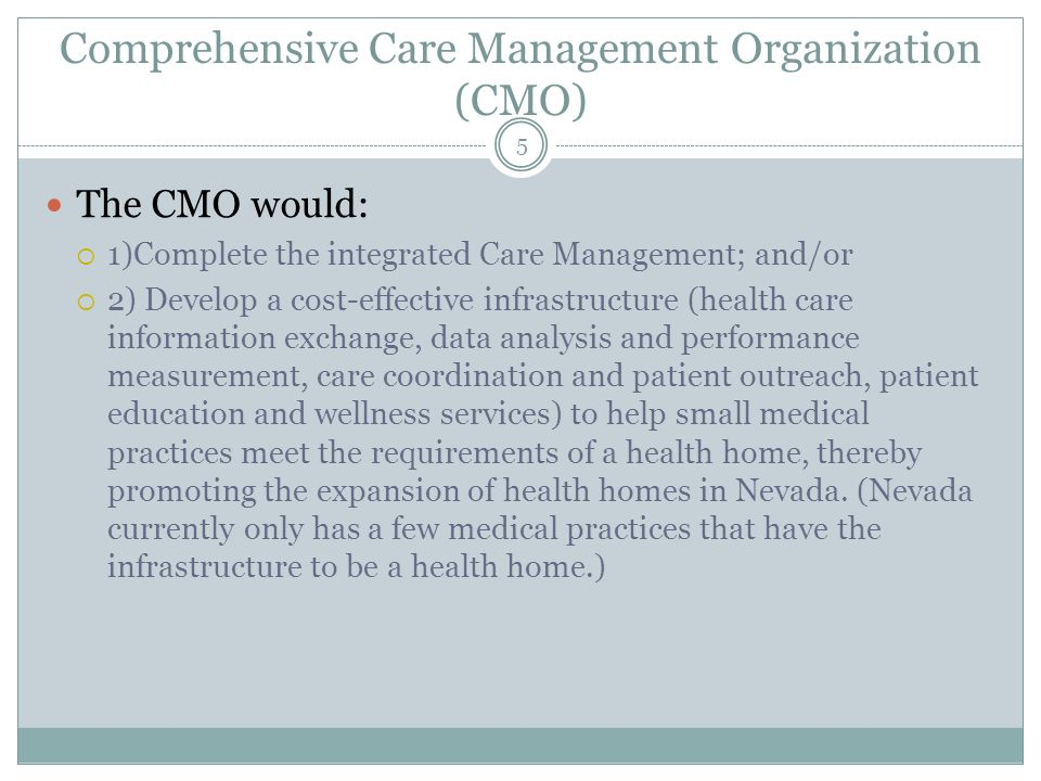 Comprehensive Care Management Organization (CMO) The CMO would:  1)Complete the integrated Care Management; and/or  2) Develop a cost-effective infrastructure (health care information exchange, data analysis and performance measurement, care coordination and patient outreach, patient education and wellness services) to help small medical practices meet the requirements of a health home, thereby promoting the expansion of health homes in Nevada.