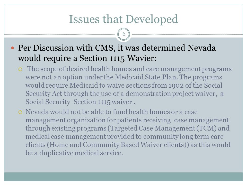 Issues that Developed Per Discussion with CMS, it was determined Nevada would require a Section 1115 Wavier:  The scope of desired health homes and care management programs were not an option under the Medicaid State Plan.