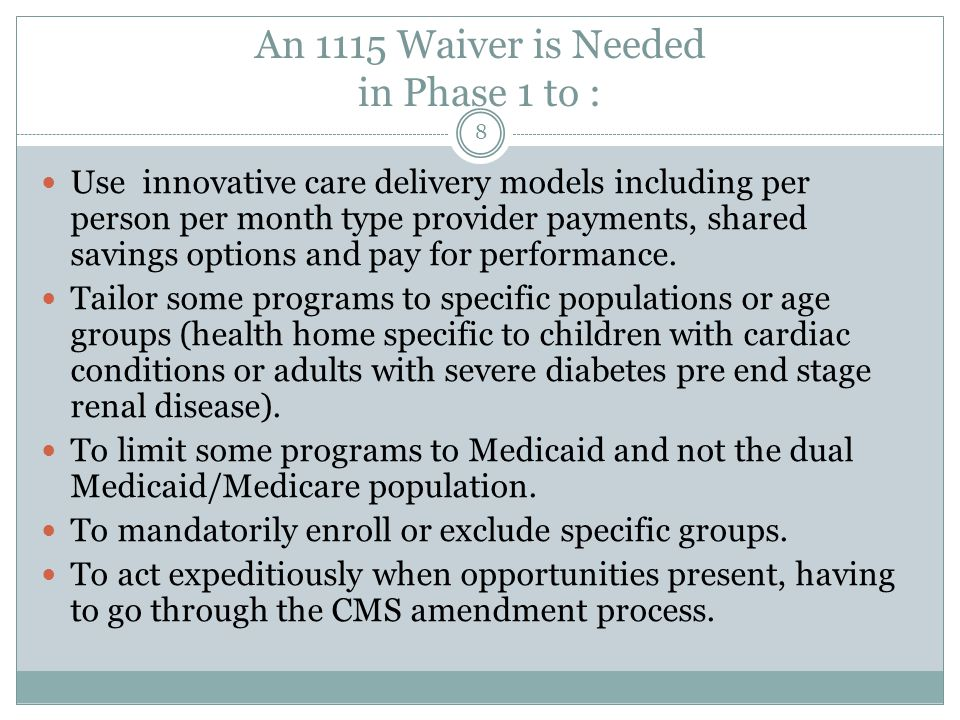 An 1115 Waiver is Needed in Phase 1 to : Use innovative care delivery models including per person per month type provider payments, shared savings opt
