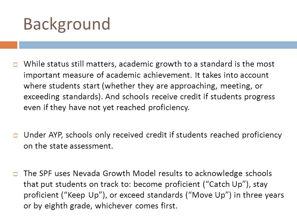 Development  May 2011: SPF introduced and described in Superintendent's policy document A Look Ahead  September 2011: Superintendent appoints a 36 member Technical Advisory Panel on Academic Growth Phase 2 (TAP2) including 2 superintendents from rural districts, 2 Nevada Department of Education staff, 2 UNLV Professors, 2 parents, 7 teachers, 6 principals, and central office support staff to advise the Superintendent on how to use Nevada Growth Model data in a School Performance Framework  October 2011 – February 2012  Over 5,000 people including staff, community members, and parents surveyed on SPF weights and elements  Multiple frameworks created, shared, and revised based on feedback from the field  Final version released for trial year (includes spring 2012 & 2012-2013 school year)