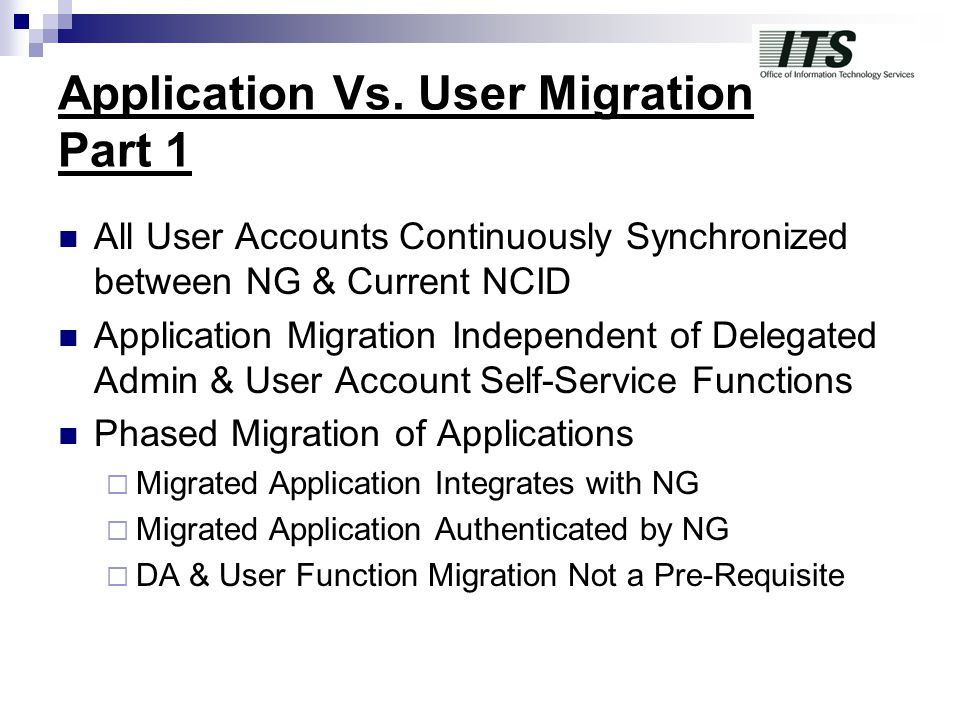 Application Vs. User Migration Part 1 All User Accounts Continuously Synchronized between NG & Current NCID Application Migration Independent of Deleg