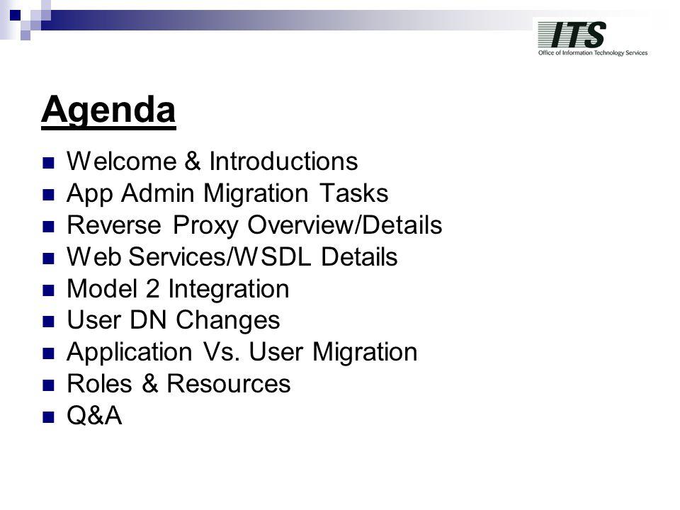 Agenda Welcome & Introductions App Admin Migration Tasks Reverse Proxy Overview/Details Web Services/WSDL Details Model 2 Integration User DN Changes Application Vs.