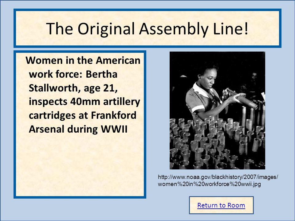 Return to Room http://www.noaa.gov/blackhistory/2007/images/ women%20in%20workforce%20wwii.jpg The Original Assembly Line! Women in the American work