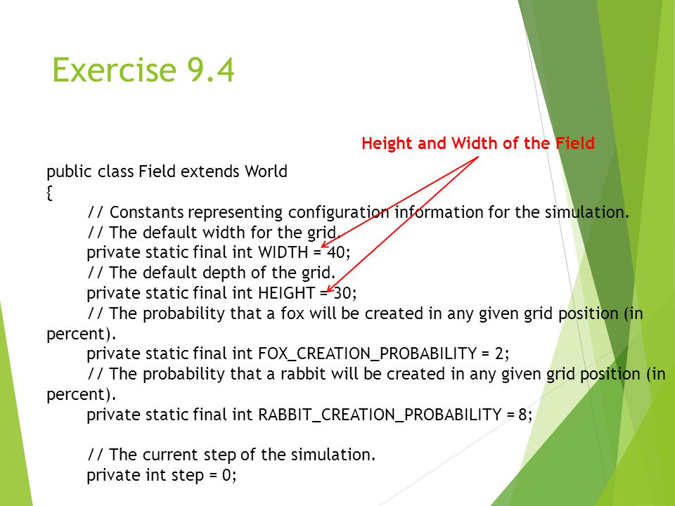 Exercise 9.4 public class Field extends World { // Constants representing configuration information for the simulation.