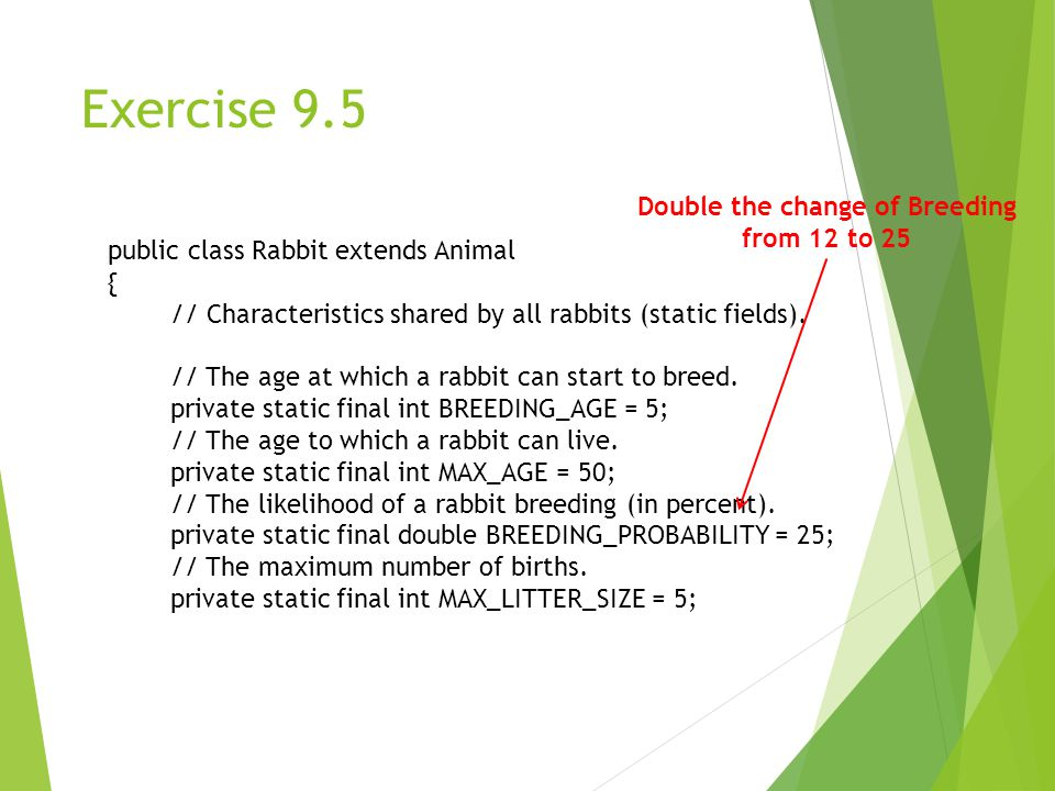 Exercise 9.5 public class Rabbit extends Animal { // Characteristics shared by all rabbits (static fields).