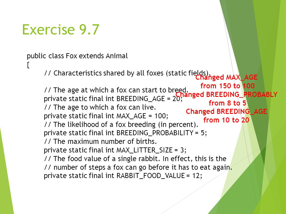 Exercise 9.7 public class Fox extends Animal { // Characteristics shared by all foxes (static fields).