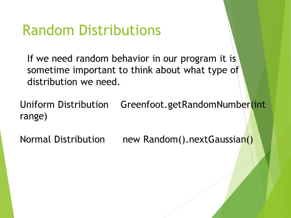 Random Distributions If we need random behavior in our program it is sometime important to think about what type of distribution we need.