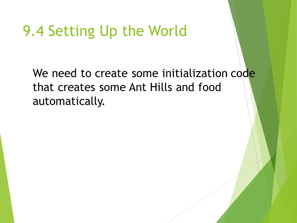 9.4 Setting Up the World We need to create some initialization code that creates some Ant Hills and food automatically.