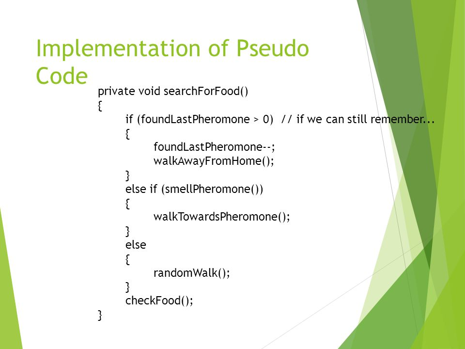 Implementation of Pseudo Code private void searchForFood() { if (foundLastPheromone > 0) // if we can still remember...