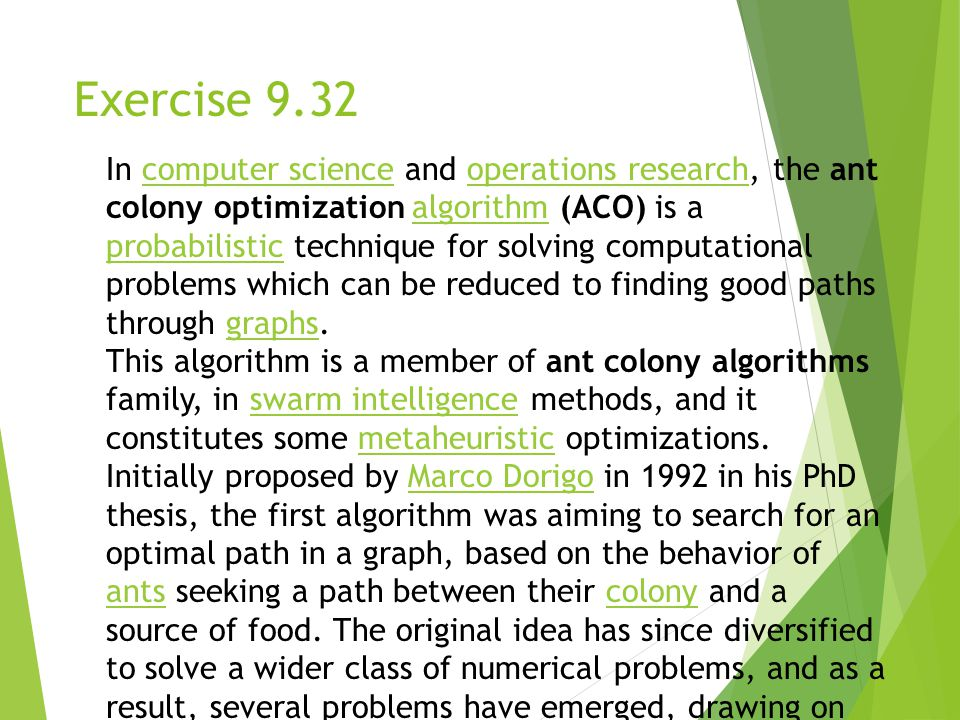 Exercise 9.32 In computer science and operations research, the ant colony optimization algorithm (ACO) is a probabilistic technique for solving computational problems which can be reduced to finding good paths through graphs.computer scienceoperations researchalgorithm probabilisticgraphs This algorithm is a member of ant colony algorithms family, in swarm intelligence methods, and it constitutes some metaheuristic optimizations.