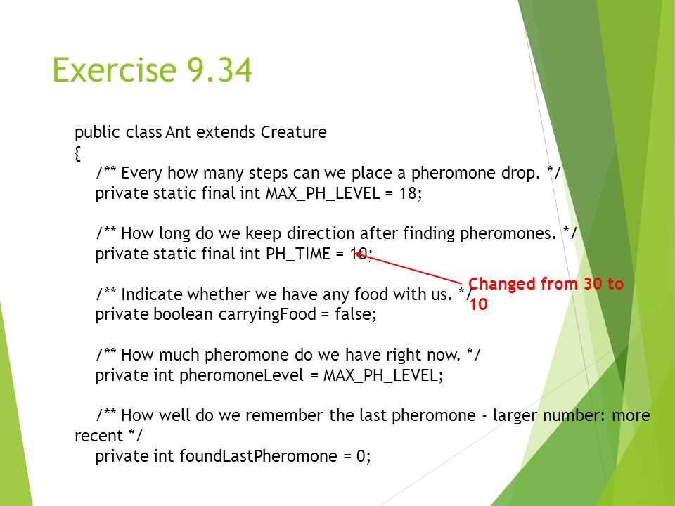 Exercise 9.34 public class Ant extends Creature { /** Every how many steps can we place a pheromone drop.