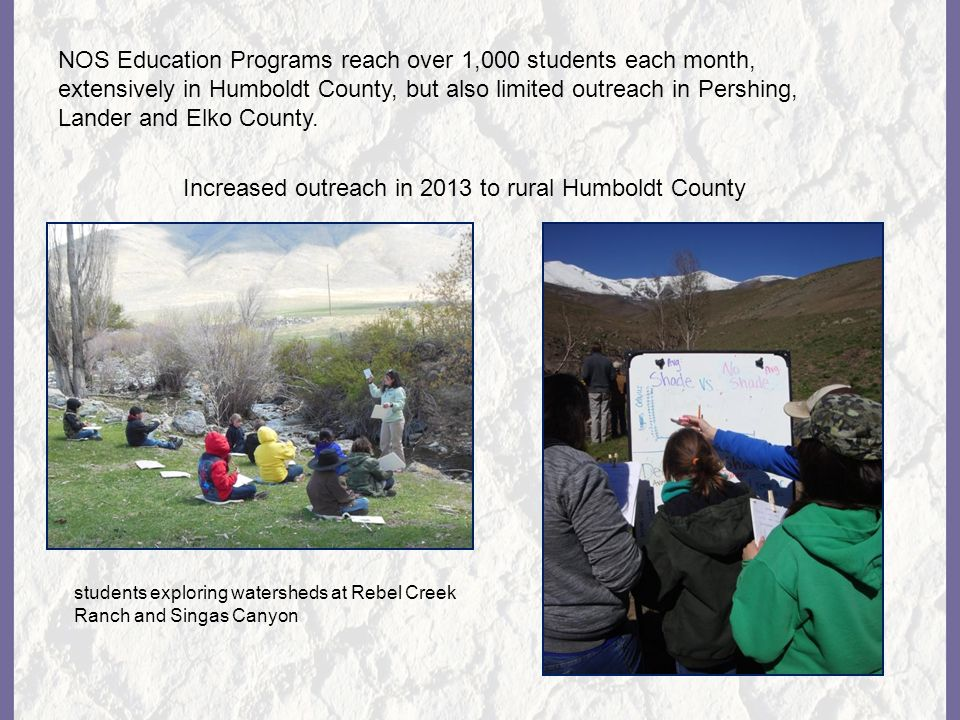 NOS Education Programs reach over 1,000 students each month, extensively in Humboldt County, but also limited outreach in Pershing, Lander and Elko County.
