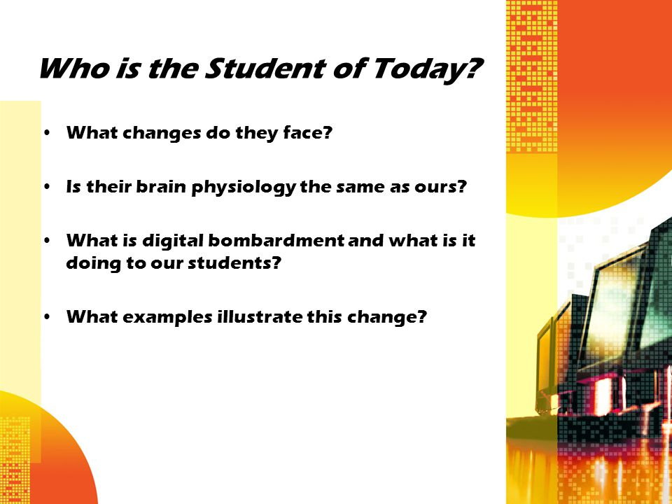 Who is the Student of Today? What changes do they face? Is their brain physiology the same as ours? What is digital bombardment and what is it doing t