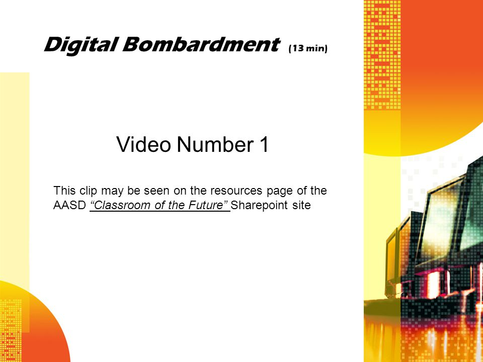 Digital Bombardment (13 min) Video Number 1 This clip may be seen on the resources page of the AASD Classroom of the Future Sharepoint site