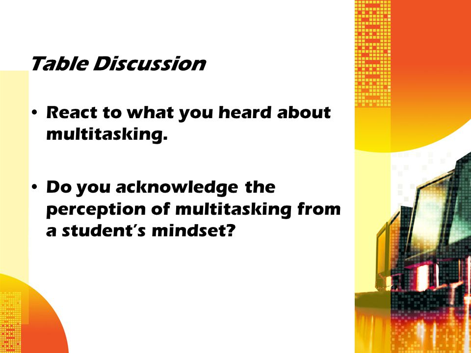 Table Discussion React to what you heard about multitasking. Do you acknowledge the perception of multitasking from a student's mindset?