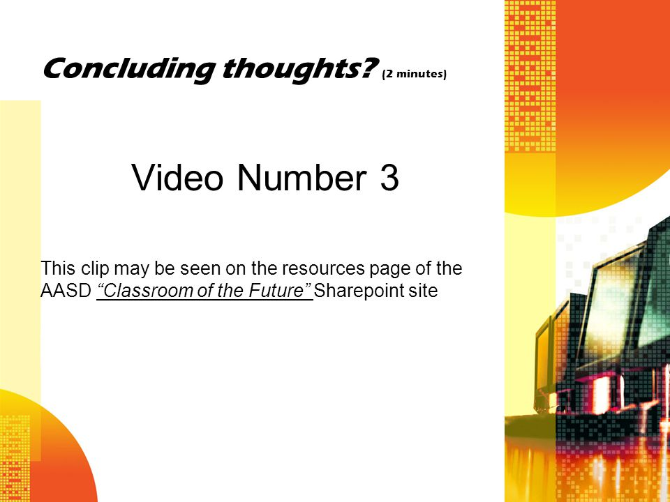 "Concluding thoughts? (2 minutes) Video Number 3 This clip may be seen on the resources page of the AASD ""Classroom of the Future"" Sharepoint site"