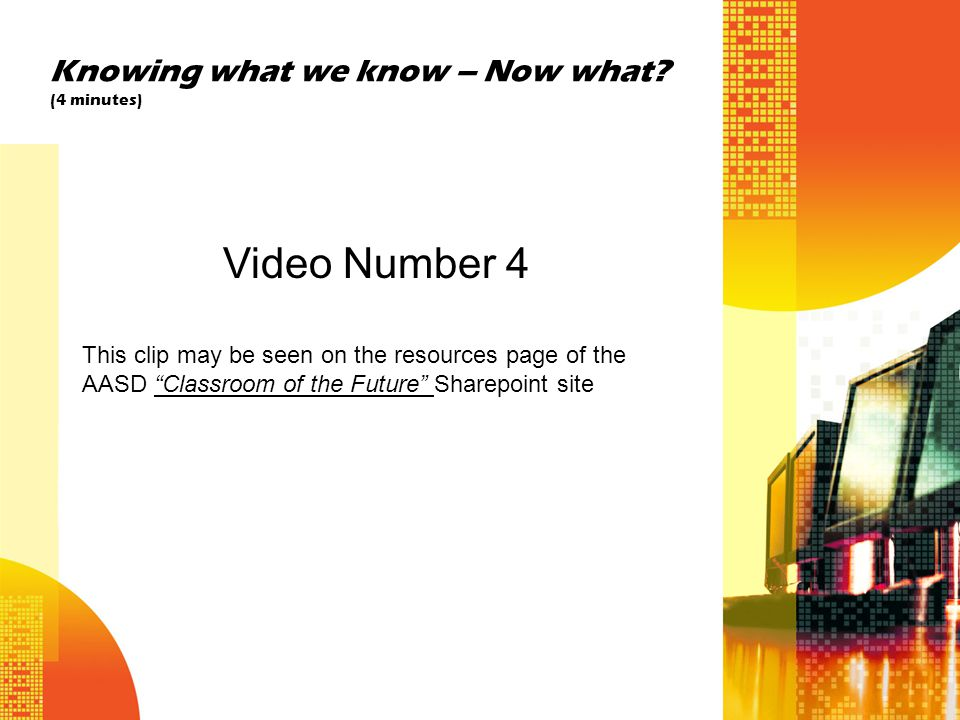 "Knowing what we know – Now what? (4 minutes) Video Number 4 This clip may be seen on the resources page of the AASD ""Classroom of the Future"" Sharepoi"