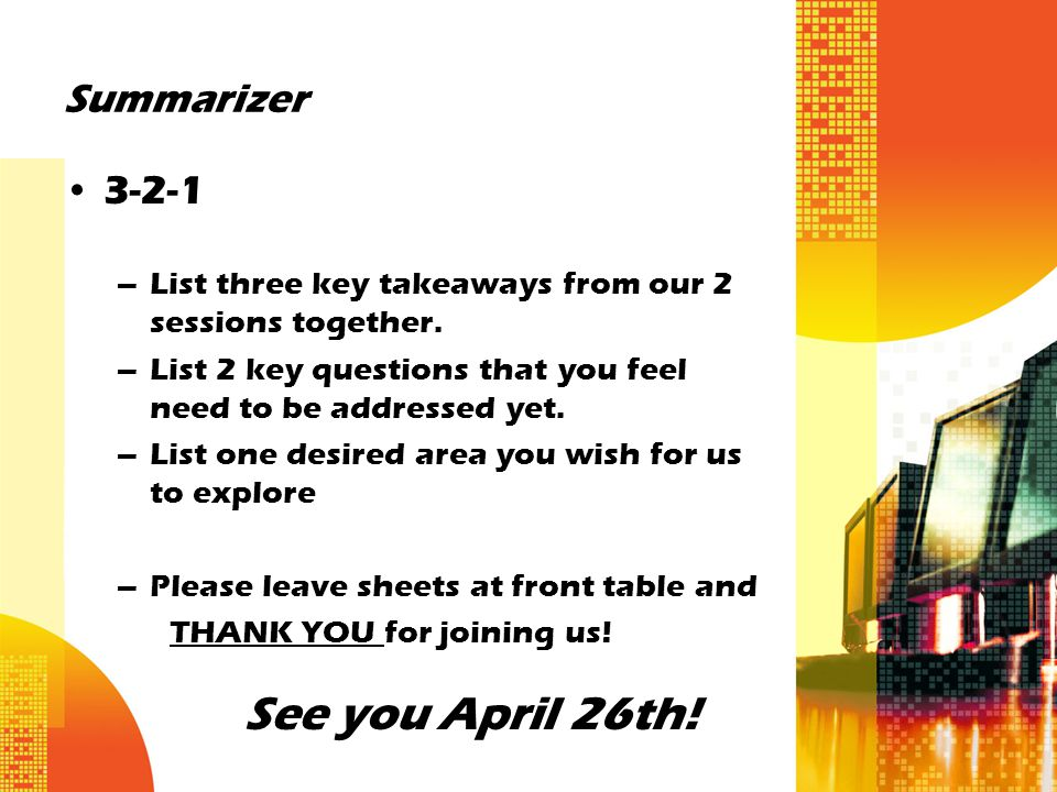 Summarizer 3-2-1 –List three key takeaways from our 2 sessions together. –List 2 key questions that you feel need to be addressed yet. –List one desir