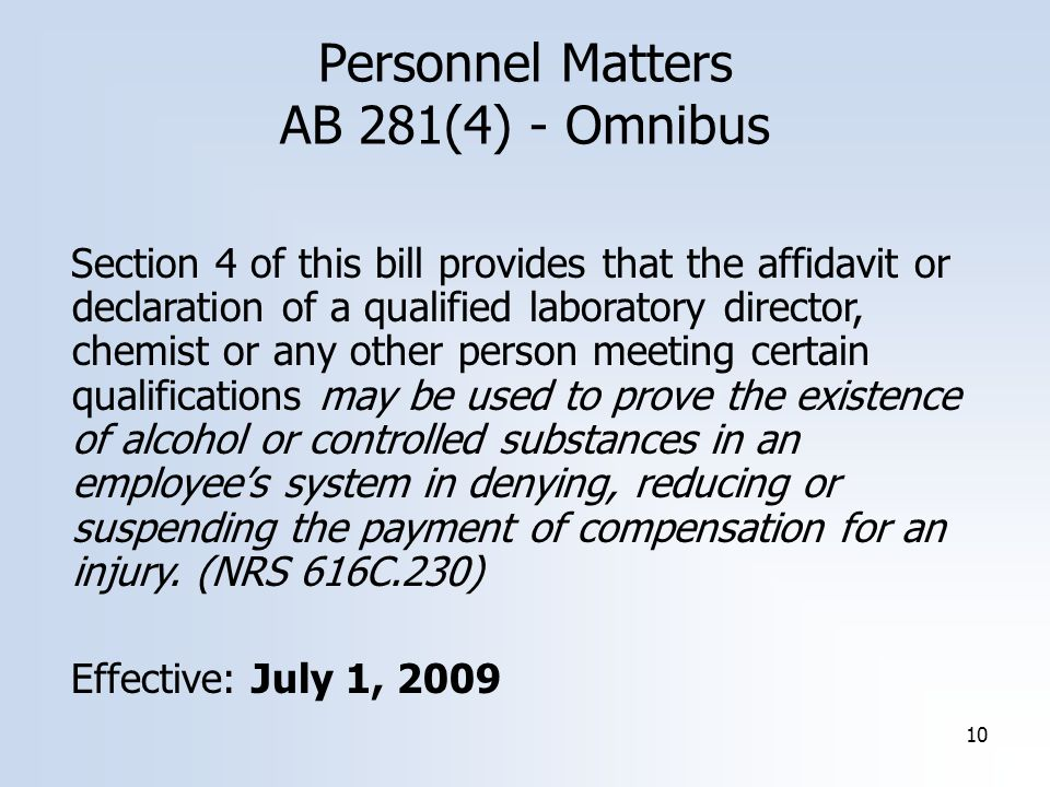 10 Personnel Matters AB 281(4) - Omnibus Section 4 of this bill provides that the affidavit or declaration of a qualified laboratory director, chemist or any other person meeting certain qualifications may be used to prove the existence of alcohol or controlled substances in an employee's system in denying, reducing or suspending the payment of compensation for an injury.